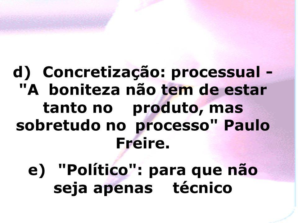 d) Concretização: processual - A boniteza não tem de estar tanto no produto, mas sobretudo no processo Paulo Freire.
