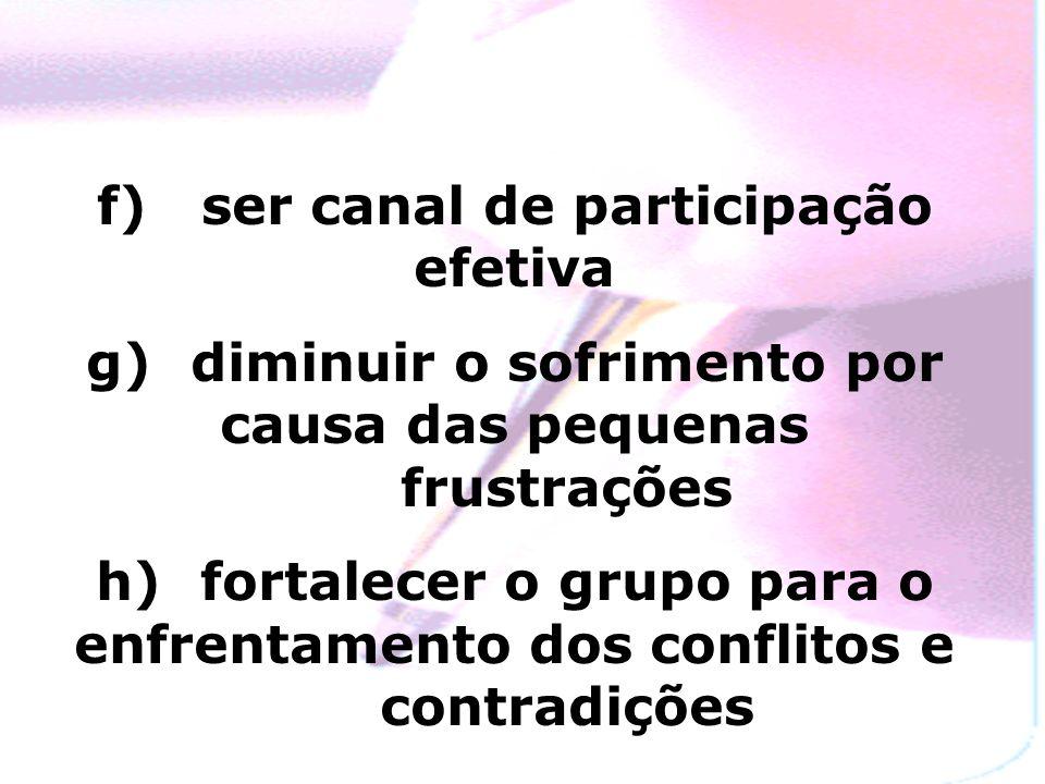 f) ser canal de participação efetiva g) diminuir o sofrimento por causa das pequenas frustrações h) fortalecer o grupo para o enfrentamento dos conflitos e contradições
