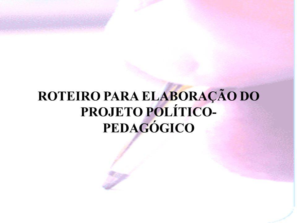 ROTEIRO PARA ELABORAÇÃO DO PROJETO POLÍTICO- PEDAGÓGICO