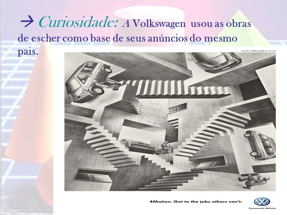 Curiosidade: A Volkswagen usou as obras de escher como base de seus anúncios do mesmo pais.