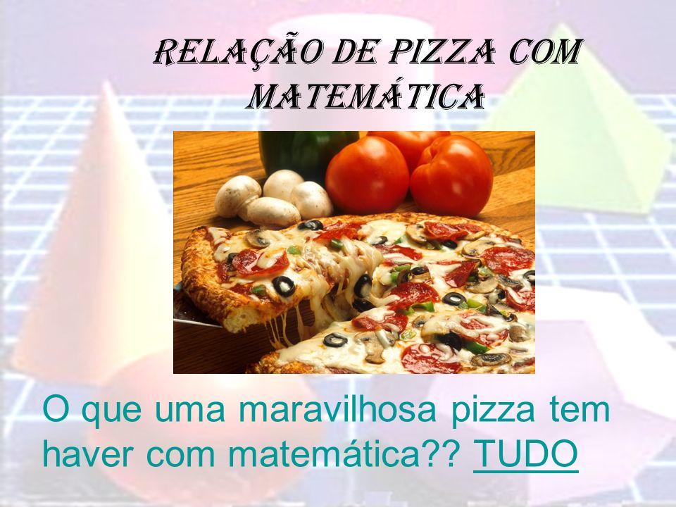 Relação de pizza com matemática O que uma maravilhosa pizza tem haver com matemática?? TUDO