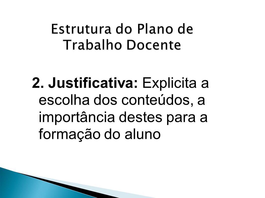 2. Justificativa: Explicita a escolha dos conteúdos, a importância destes para a formação do aluno