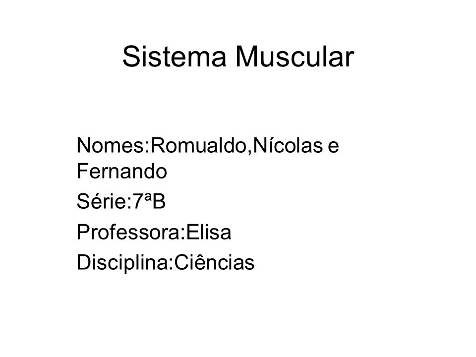 Sistema Muscular Nomes:Romualdo,Nícolas e Fernando Série:7ªB Professora:Elisa Disciplina:Ciências