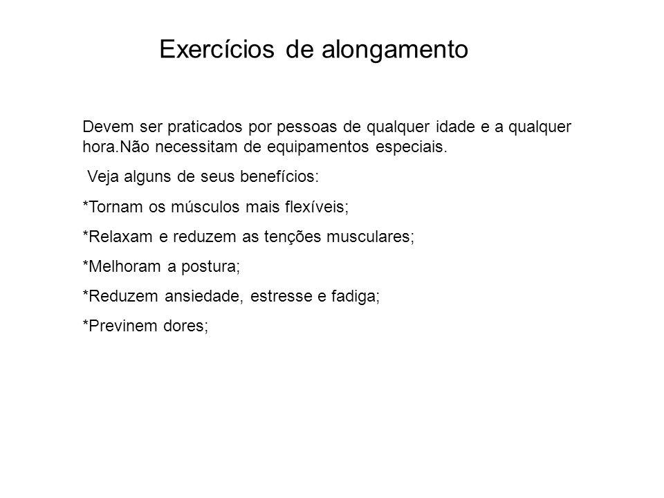 Exercícios de alongamento Devem ser praticados por pessoas de qualquer idade e a qualquer hora.Não necessitam de equipamentos especiais. Veja alguns d