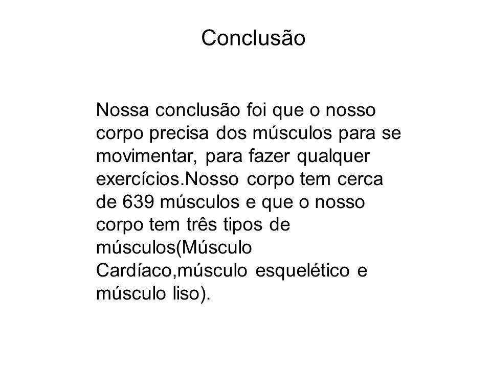 Conclusão Nossa conclusão foi que o nosso corpo precisa dos músculos para se movimentar, para fazer qualquer exercícios.Nosso corpo tem cerca de 639 m