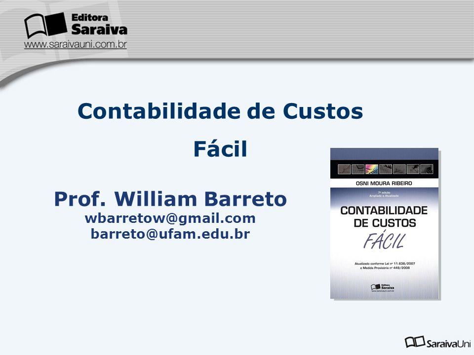 Contabilidade de Custos Fácil Prof. William Barreto wbarretow@gmail.com barreto@ufam.edu.br