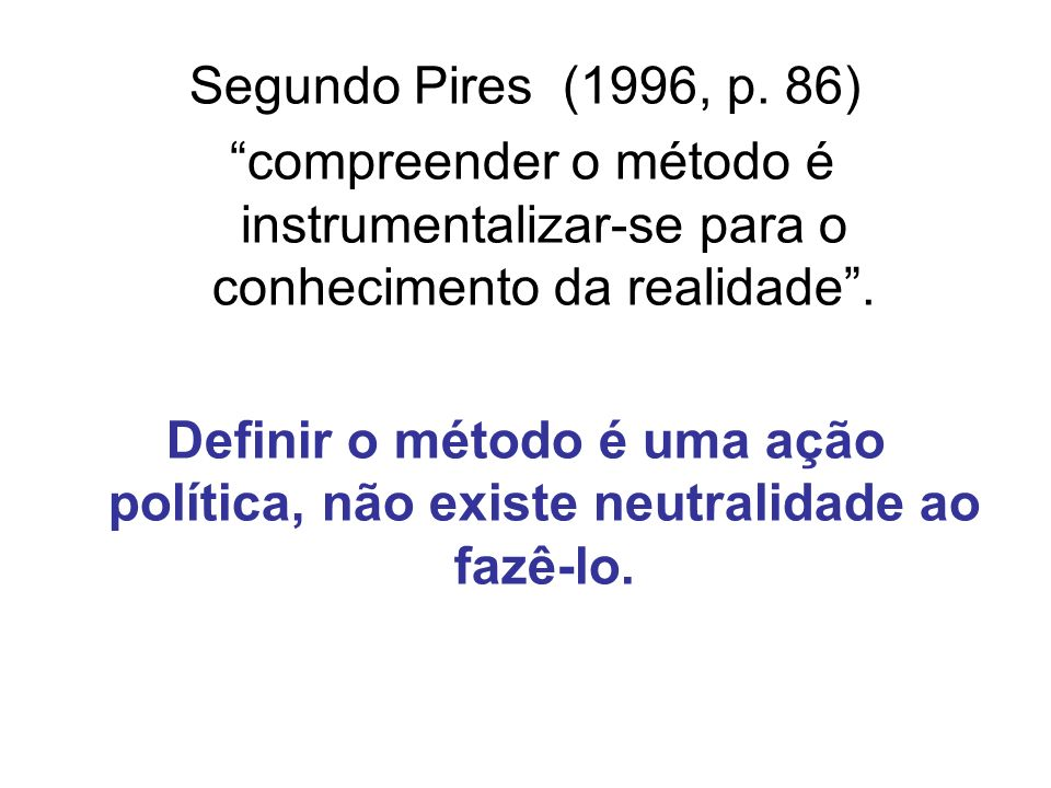 Segundo Pires (1996, p. 86) compreender o método é instrumentalizar-se para o conhecimento da realidade. Definir o método é uma ação política, não exi