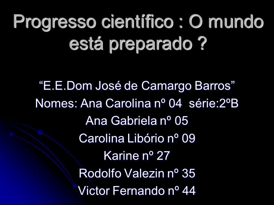 Progresso científico : O mundo está preparado ? E.E.Dom José de Camargo Barros Nomes: Ana Carolina nº 04 série:2ºB Ana Gabriela nº 05 Carolina Libório