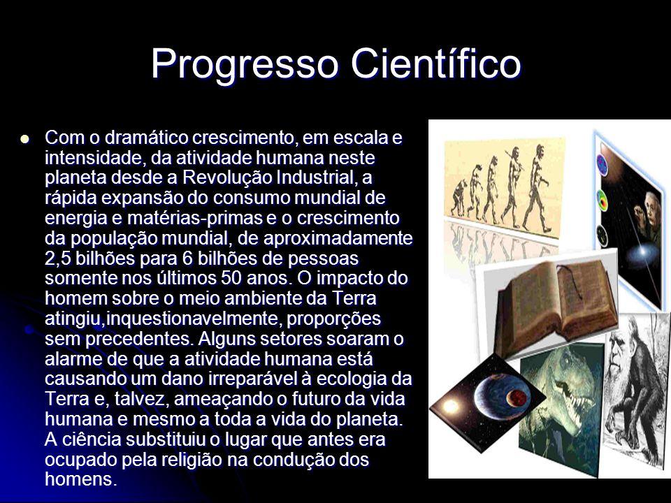 Progresso Científico Com o dramático crescimento, em escala e intensidade, da atividade humana neste planeta desde a Revolução Industrial, a rápida ex