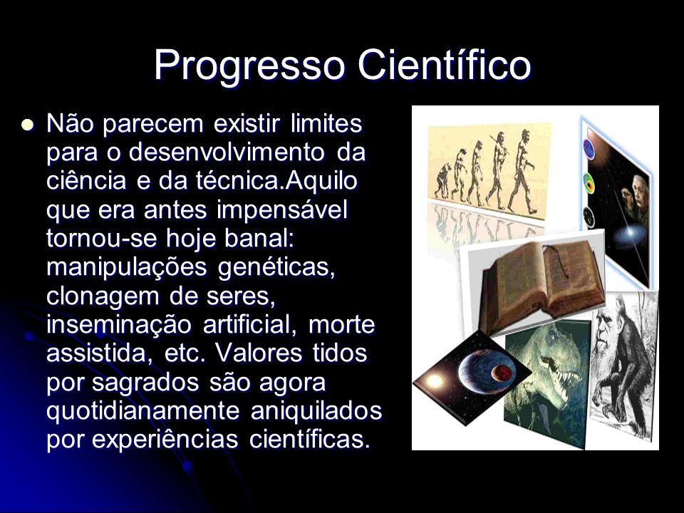Progresso Científico Não parecem existir limites para o desenvolvimento da ciência e da técnica.Aquilo que era antes impensável tornou-se hoje banal: