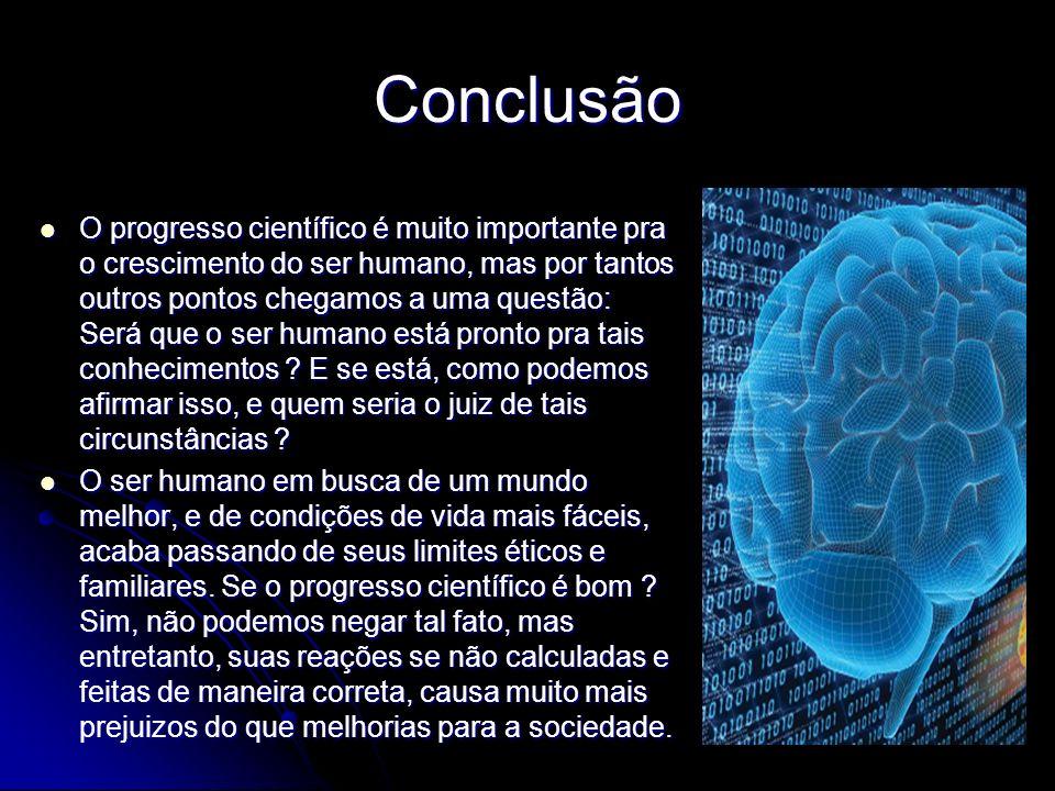 Conclusão O progresso científico é muito importante pra o crescimento do ser humano, mas por tantos outros pontos chegamos a uma questão: Será que o s