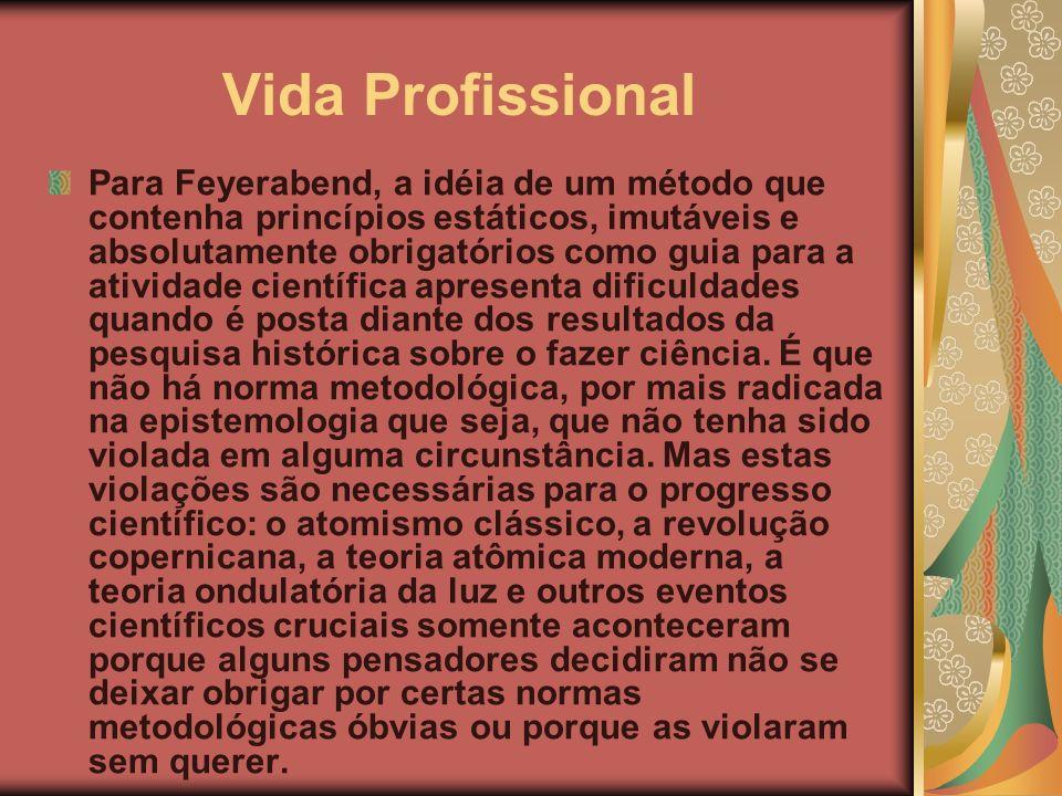 Vida Profissional Para Feyerabend, a idéia de um método que contenha princípios estáticos, imutáveis e absolutamente obrigatórios como guia para a ati