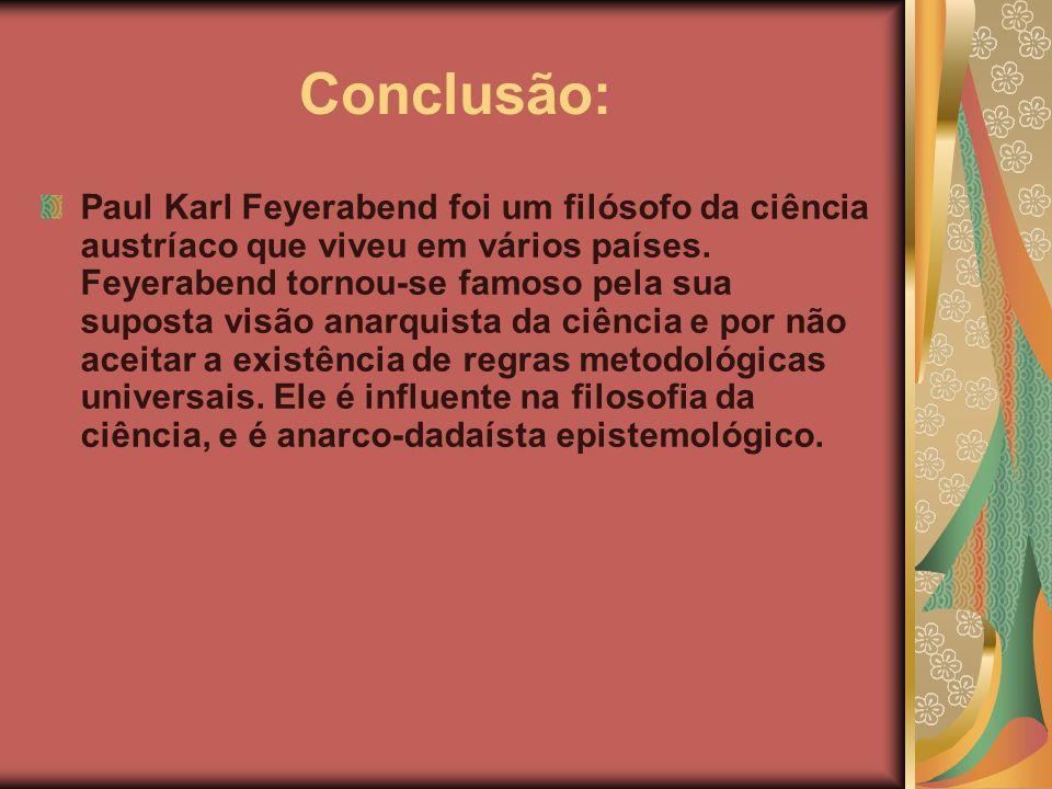 Conclusão: Paul Karl Feyerabend foi um filósofo da ciência austríaco que viveu em vários países. Feyerabend tornou-se famoso pela sua suposta visão an