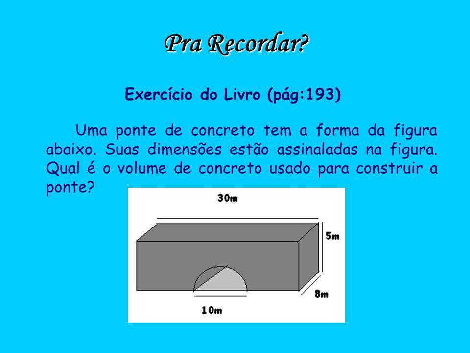 Pra Recordar? Exercício do Livro (pág:193) Uma ponte de concreto tem a forma da figura abaixo. Suas dimensões estão assinaladas na figura. Qual é o vo