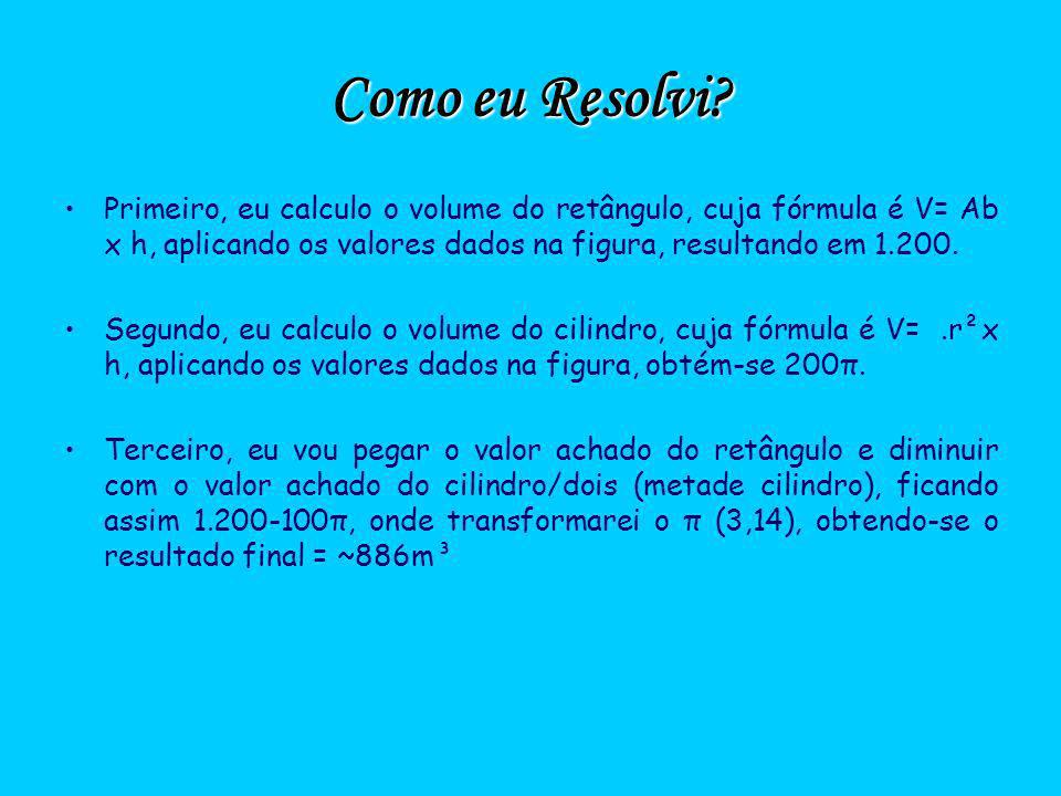 Como eu Resolvi? Primeiro, eu calculo o volume do retângulo, cuja fórmula é V= Ab x h, aplicando os valores dados na figura, resultando em 1.200. Segu