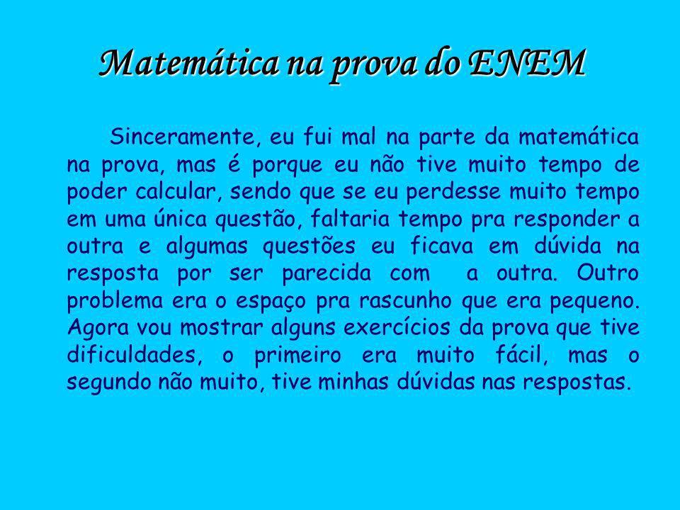 Matemática na prova do ENEM Sinceramente, eu fui mal na parte da matemática na prova, mas é porque eu não tive muito tempo de poder calcular, sendo qu