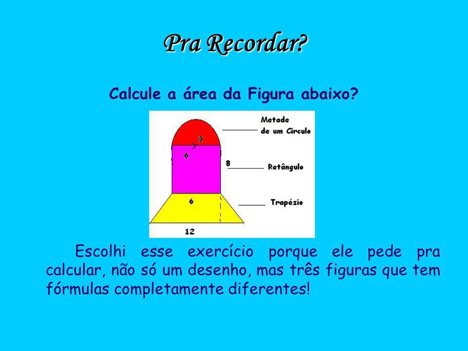 Pra Recordar? Calcule a área da Figura abaixo? Escolhi esse exercício porque ele pede pra calcular, não só um desenho, mas três figuras que tem fórmul