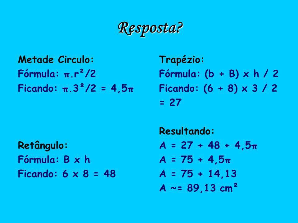 Resposta? Metade Circulo: Fórmula: π.r²/2 Ficando: π.3²/2 = 4,5π Retângulo: Fórmula: B x h Ficando: 6 x 8 = 48 Trapézio: Fórmula: (b + B) x h / 2 Fica