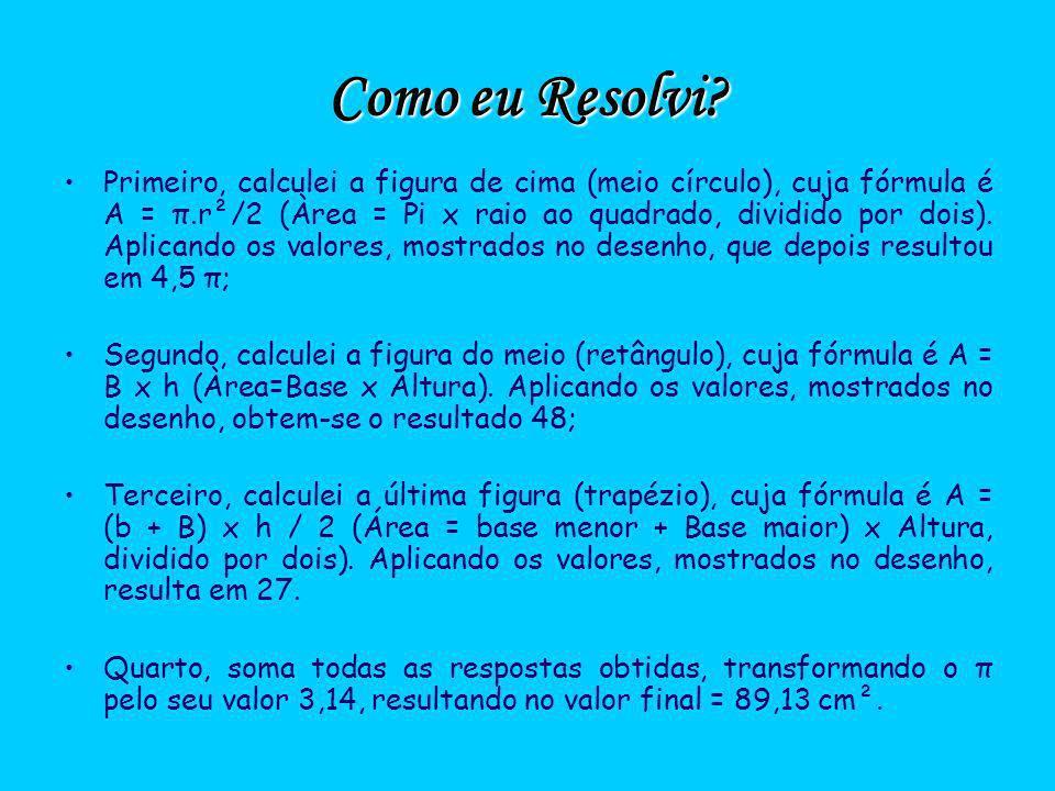 Como eu Resolvi? Primeiro, calculei a figura de cima (meio círculo), cuja fórmula é A = π.r²/2 (Àrea = Pi x raio ao quadrado, dividido por dois). Apli