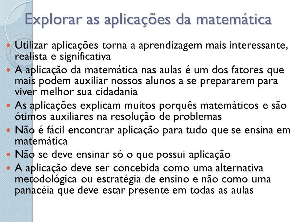 Explorar as aplicações da matemática Utilizar aplicações torna a aprendizagem mais interessante, realista e significativa A aplicação da matemática na
