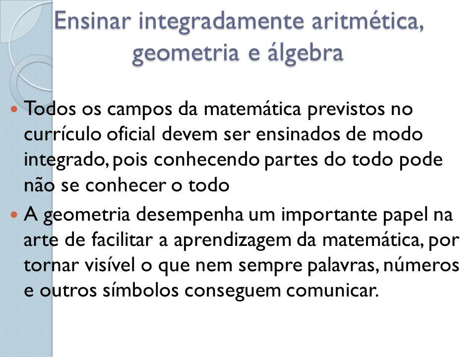 Ensinar integradamente aritmética, geometria e álgebra Todos os campos da matemática previstos no currículo oficial devem ser ensinados de modo integr