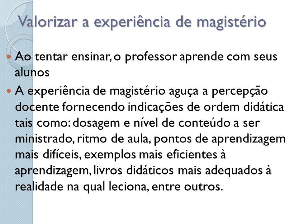 Valorizar a experiência de magistério Ao tentar ensinar, o professor aprende com seus alunos A experiência de magistério aguça a percepção docente for