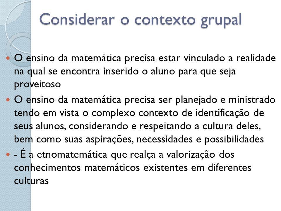Considerar o contexto grupal O ensino da matemática precisa estar vinculado a realidade na qual se encontra inserido o aluno para que seja proveitoso