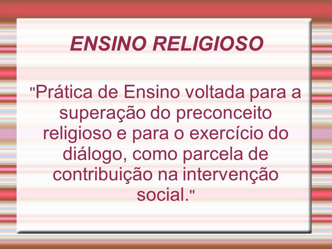 ENSINO RELIGIOSO '' Prática de Ensino voltada para a superação do preconceito religioso e para o exercício do diálogo, como parcela de contribuição na