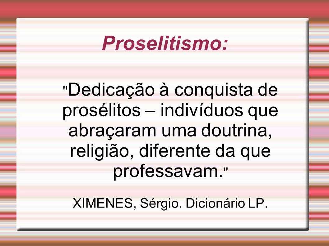 Proselitismo: '' Dedicação à conquista de prosélitos – indivíduos que abraçaram uma doutrina, religião, diferente da que professavam. '' XIMENES, Sérg