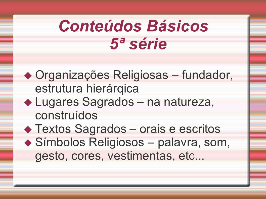 Conteúdos Básicos 5ª série Organizações Religiosas – fundador, estrutura hierárqica Lugares Sagrados – na natureza, construídos Textos Sagrados – orai