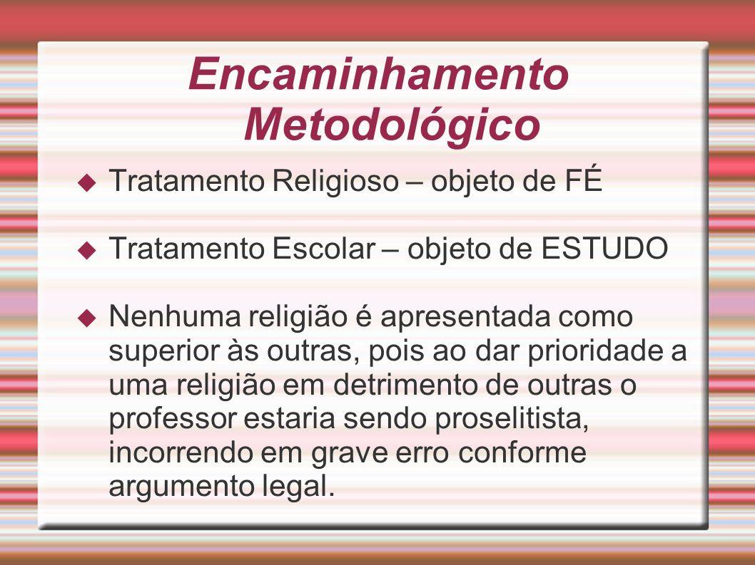 Encaminhamento Metodológico Tratamento Religioso – objeto de FÉ Tratamento Escolar – objeto de ESTUDO Nenhuma religião é apresentada como superior às