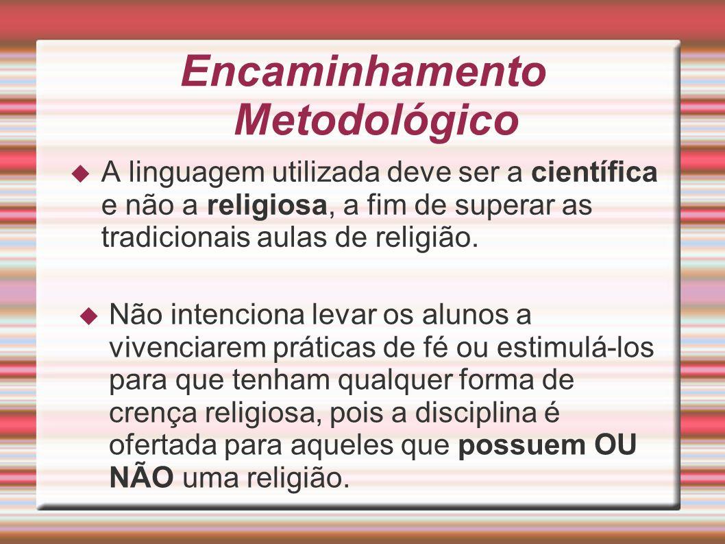 Encaminhamento Metodológico A linguagem utilizada deve ser a científica e não a religiosa, a fim de superar as tradicionais aulas de religião. Não int