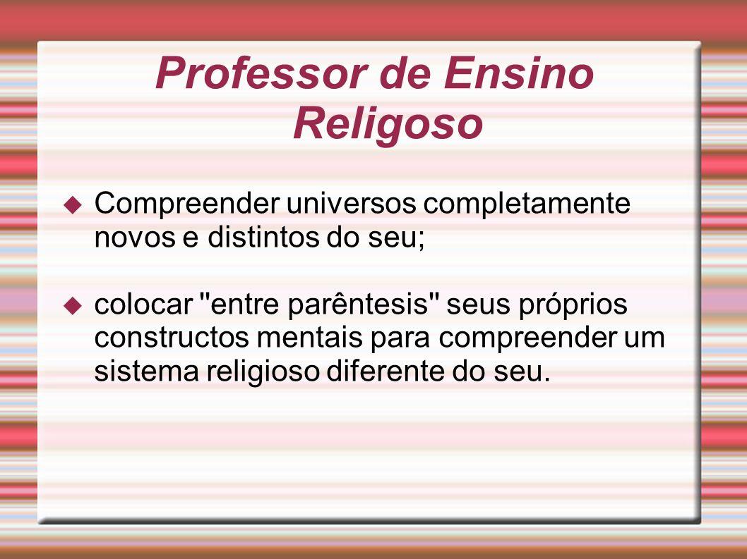 Professor de Ensino Religoso Compreender universos completamente novos e distintos do seu; colocar ''entre parêntesis'' seus próprios constructos ment