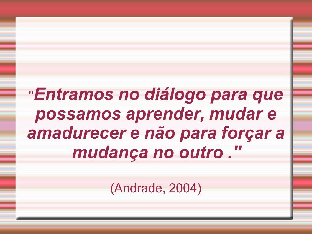 '' Entramos no diálogo para que possamos aprender, mudar e amadurecer e não para forçar a mudança no outro.'' (Andrade, 2004)