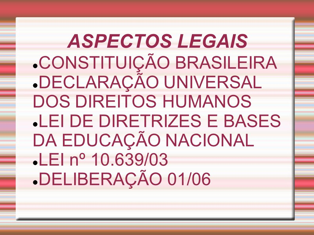 ASPECTOS LEGAIS CONSTITUIÇÃO BRASILEIRA DECLARAÇÃO UNIVERSAL DOS DIREITOS HUMANOS LEI DE DIRETRIZES E BASES DA EDUCAÇÃO NACIONAL LEI nº 10.639/03 DELI