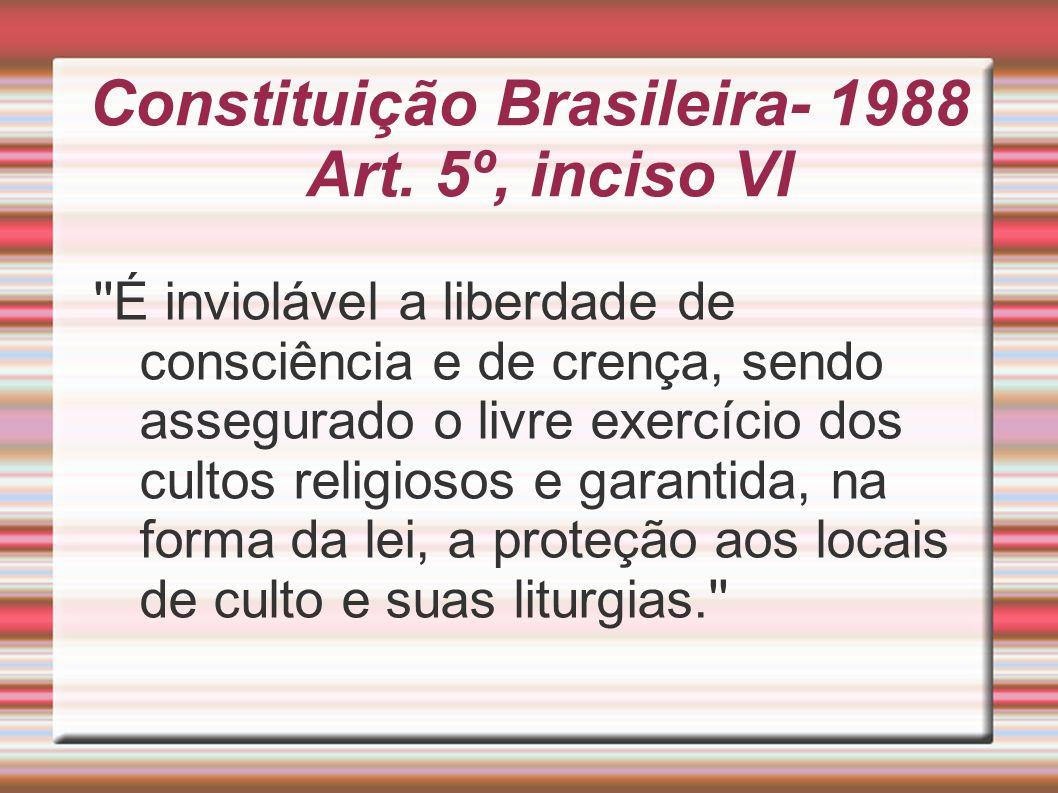 Constituição Brasileira- 1988 Art. 5º, inciso VI ''É inviolável a liberdade de consciência e de crença, sendo assegurado o livre exercício dos cultos