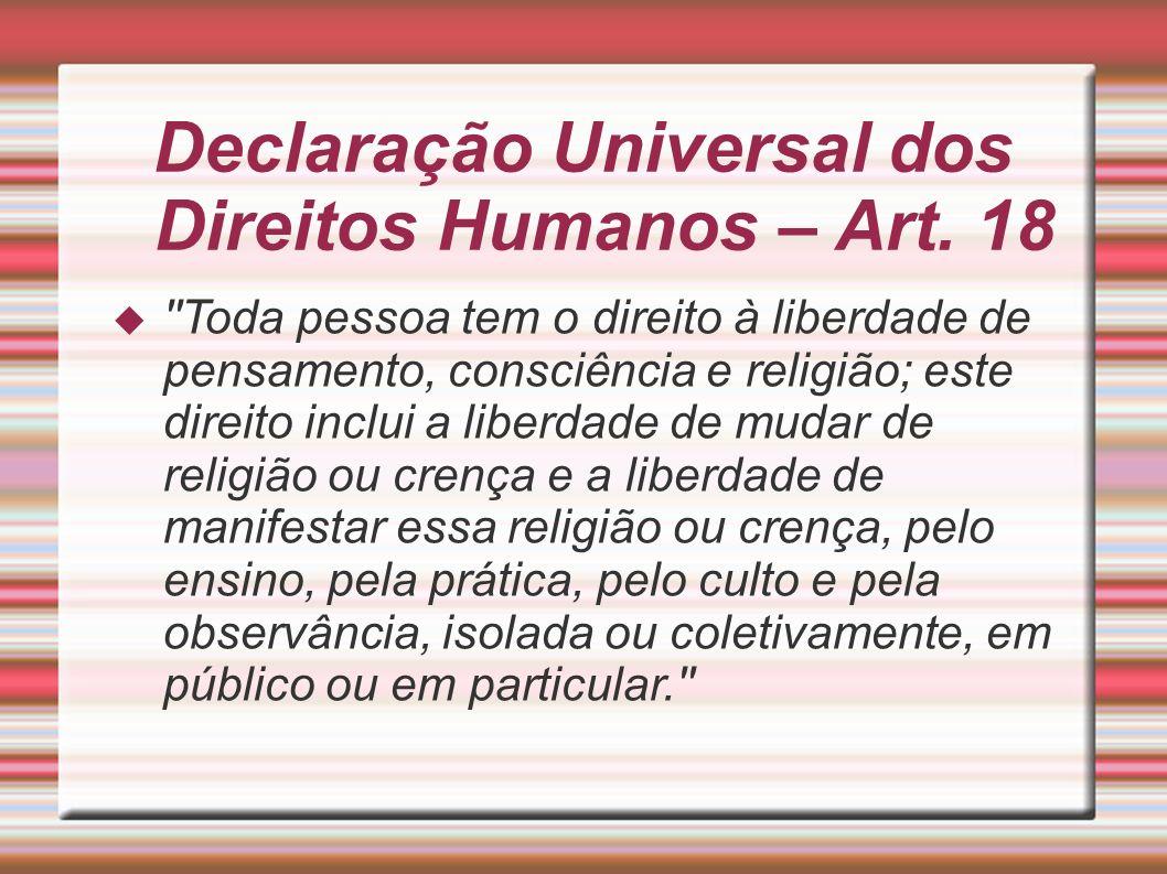 Declaração Universal dos Direitos Humanos – Art. 18 ''Toda pessoa tem o direito à liberdade de pensamento, consciência e religião; este direito inclui