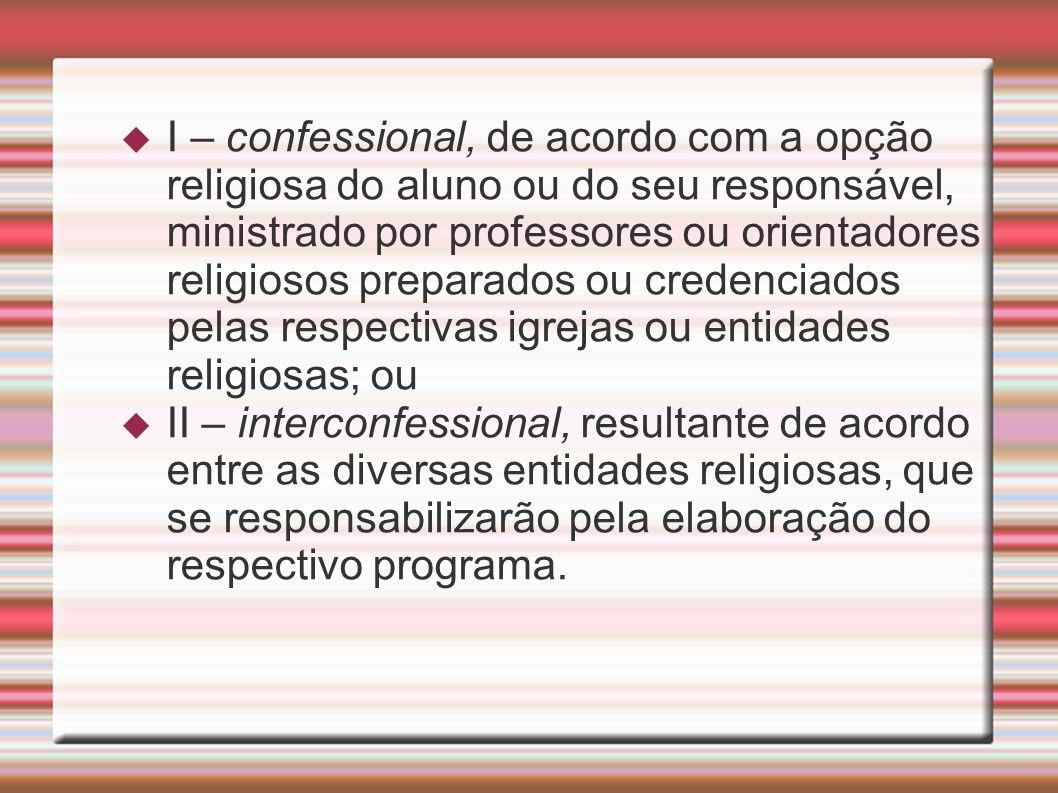 9475/97: O Ensino Religioso, de matrícula facultativa, é parte integrante da formação básica do cidadão e constitui disciplina dos horários normais das escolas públicas de ensino fundamental, assegurado o respeito à diversidade cultural religiosa do Brasil, vedadas quaisquer formas de proselitismo.