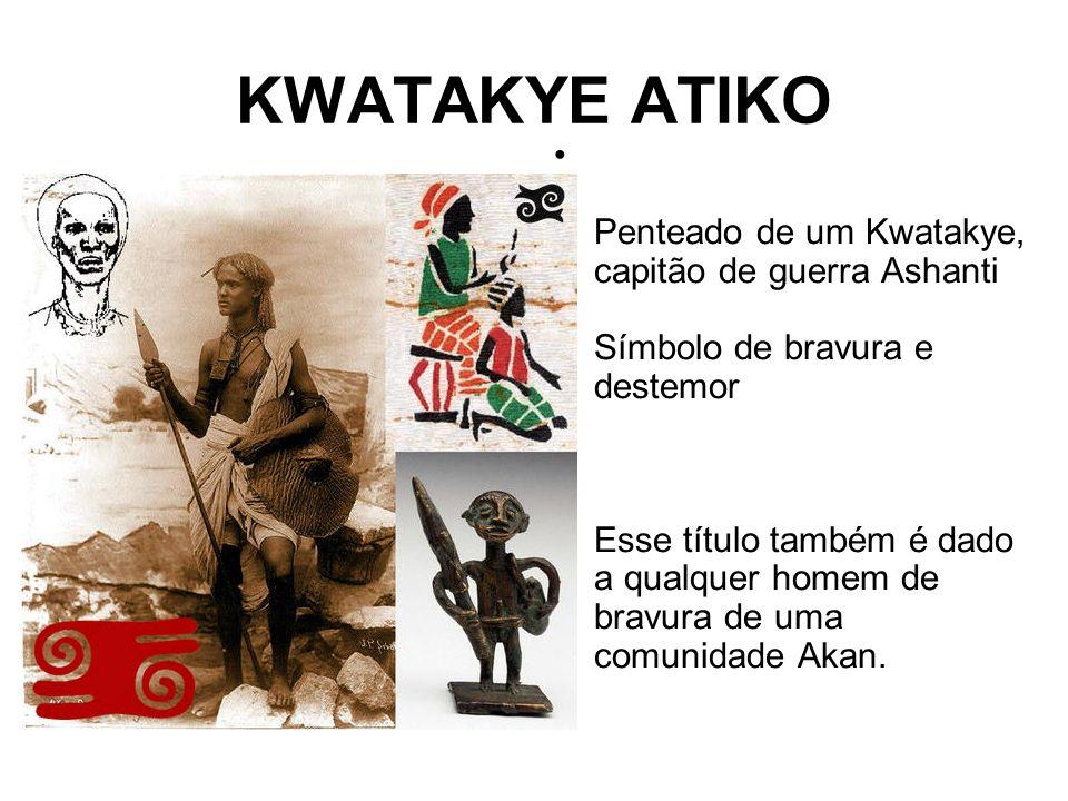 KWATAKYE ATIKO Penteado de um Kwatakye, capitão de guerra Ashanti Símbolo de bravura e destemor Esse título também é dado a qualquer homem de bravura de uma comunidade Akan.