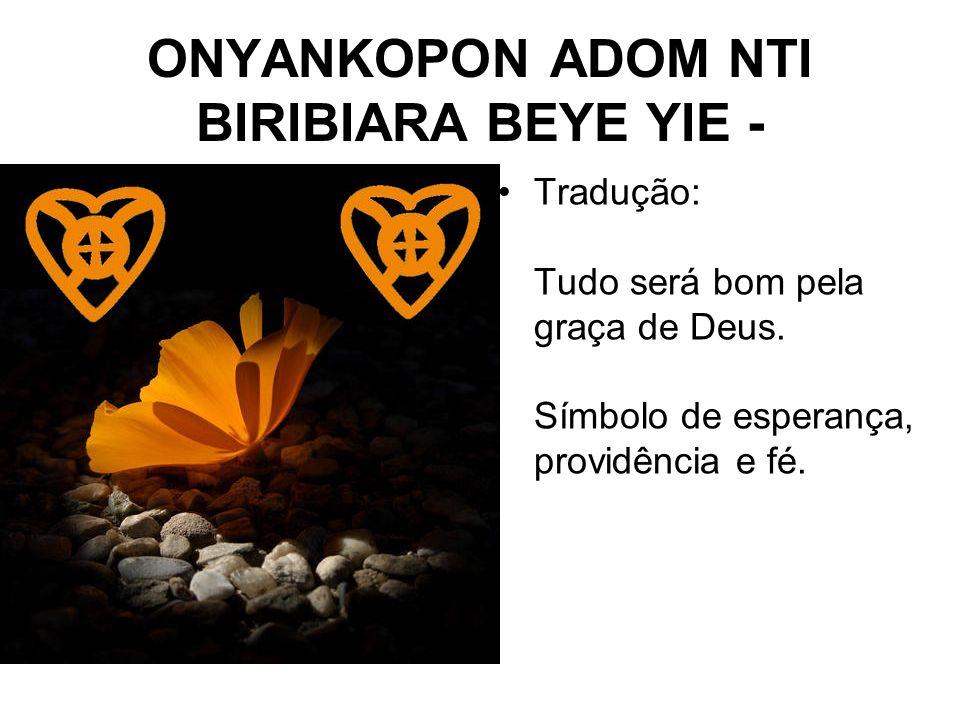 ONYANKOPON ADOM NTI BIRIBIARA BEYE YIE - Tradução: Tudo será bom pela graça de Deus.