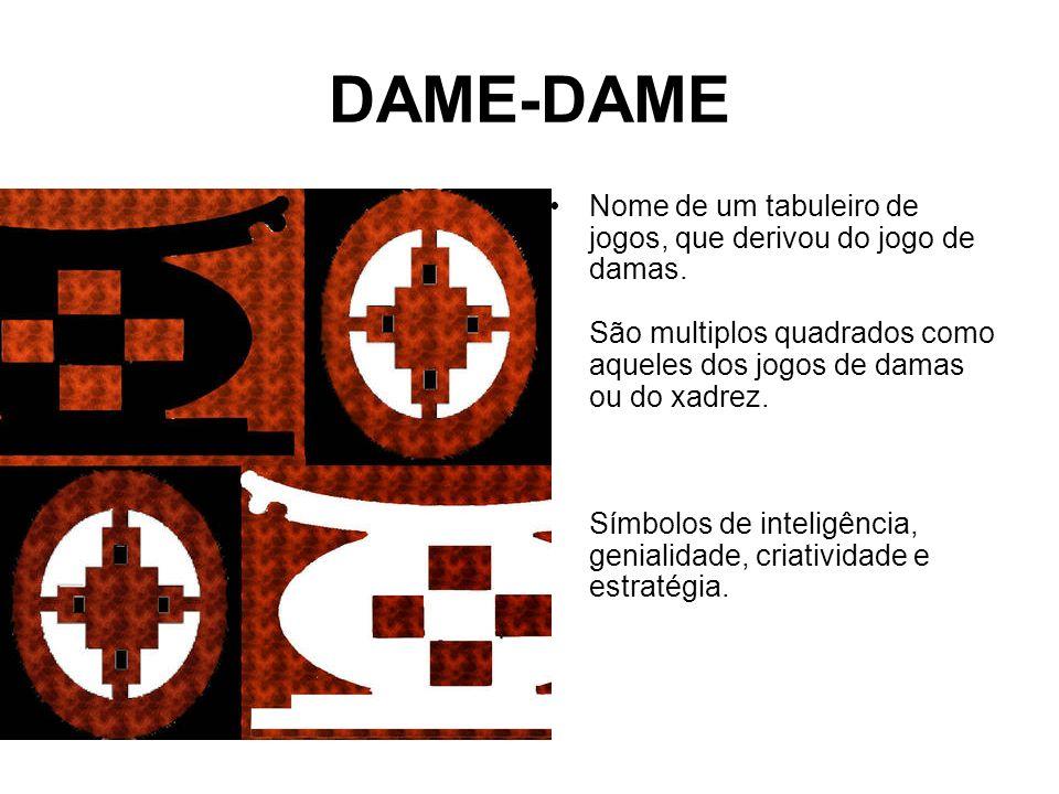 DAME-DAME Nome de um tabuleiro de jogos, que derivou do jogo de damas.