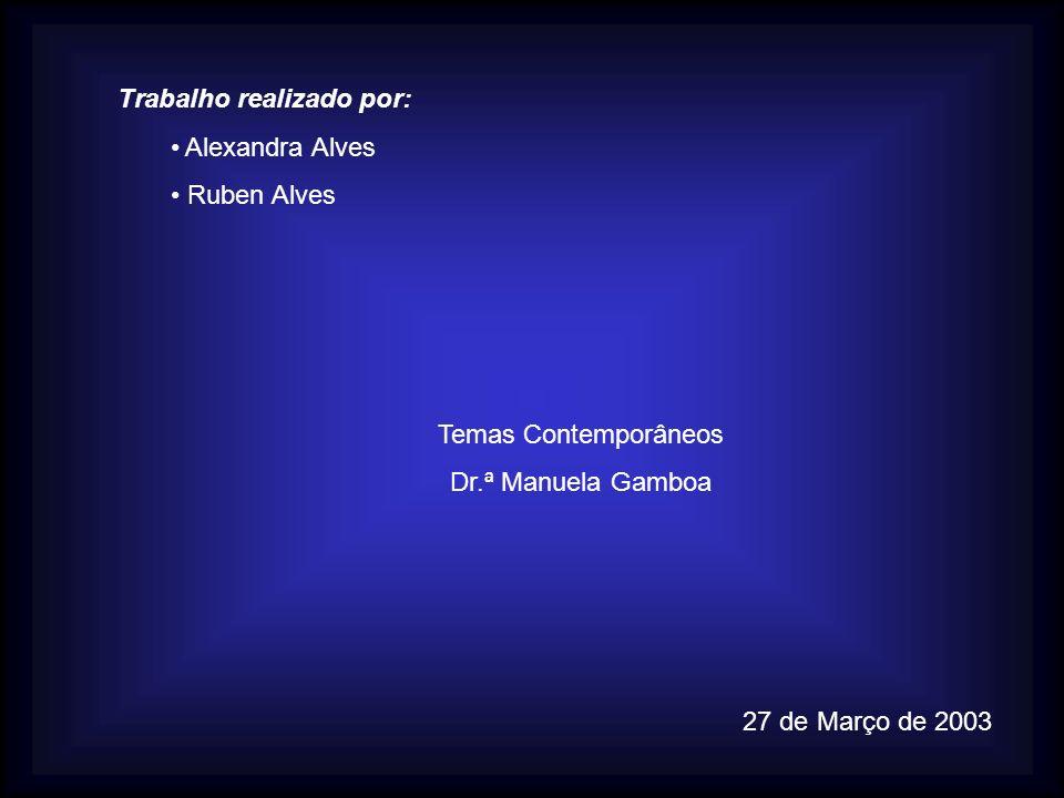 Trabalho realizado por: Alexandra Alves Ruben Alves Temas Contemporâneos Dr.ª Manuela Gamboa 27 de Março de 2003