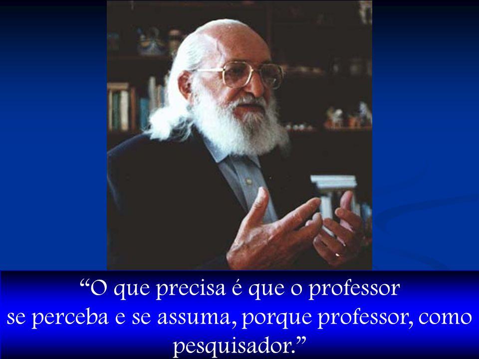 O que precisa é que o professor se perceba e se assuma, porque professor, como pesquisador.
