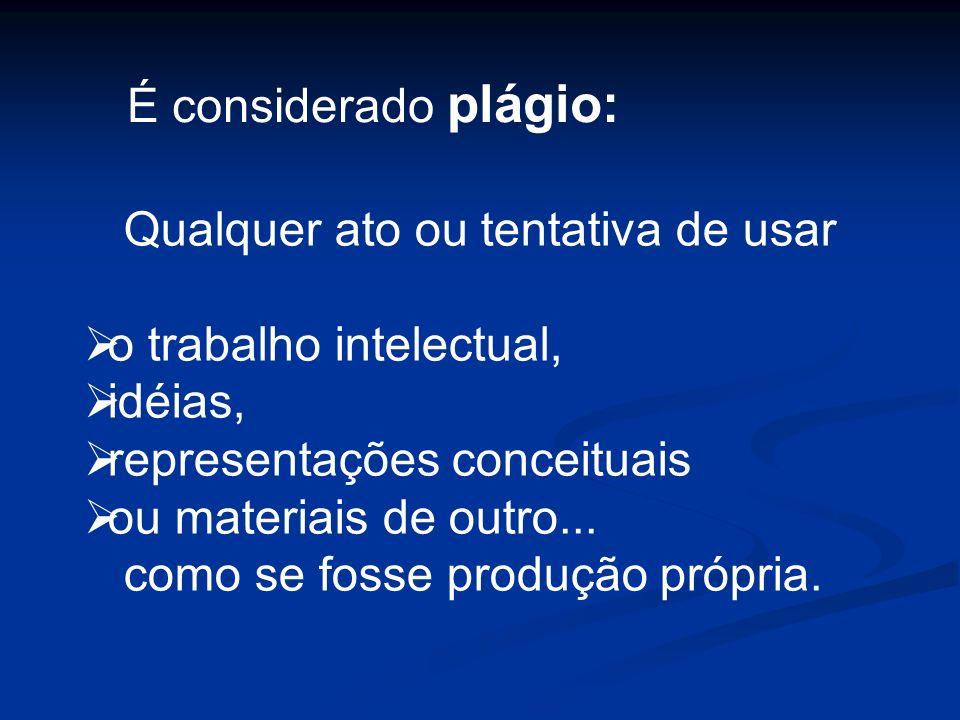 É considerado plágio: Qualquer ato ou tentativa de usar o trabalho intelectual, idéias, representações conceituais ou materiais de outro... como se fo