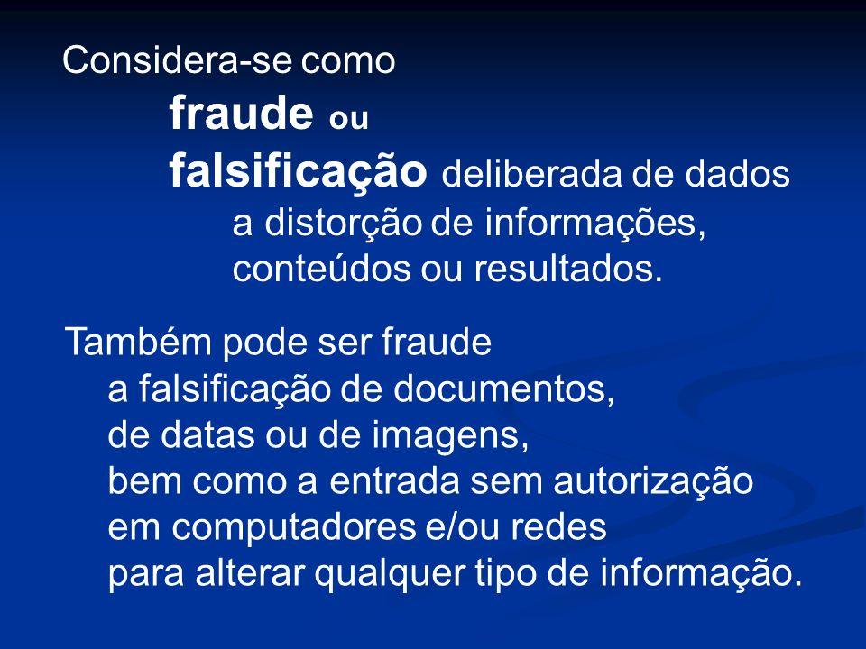 Considera-se como fraude ou falsificação deliberada de dados a distorção de informações, conteúdos ou resultados. Também pode ser fraude a falsificaçã