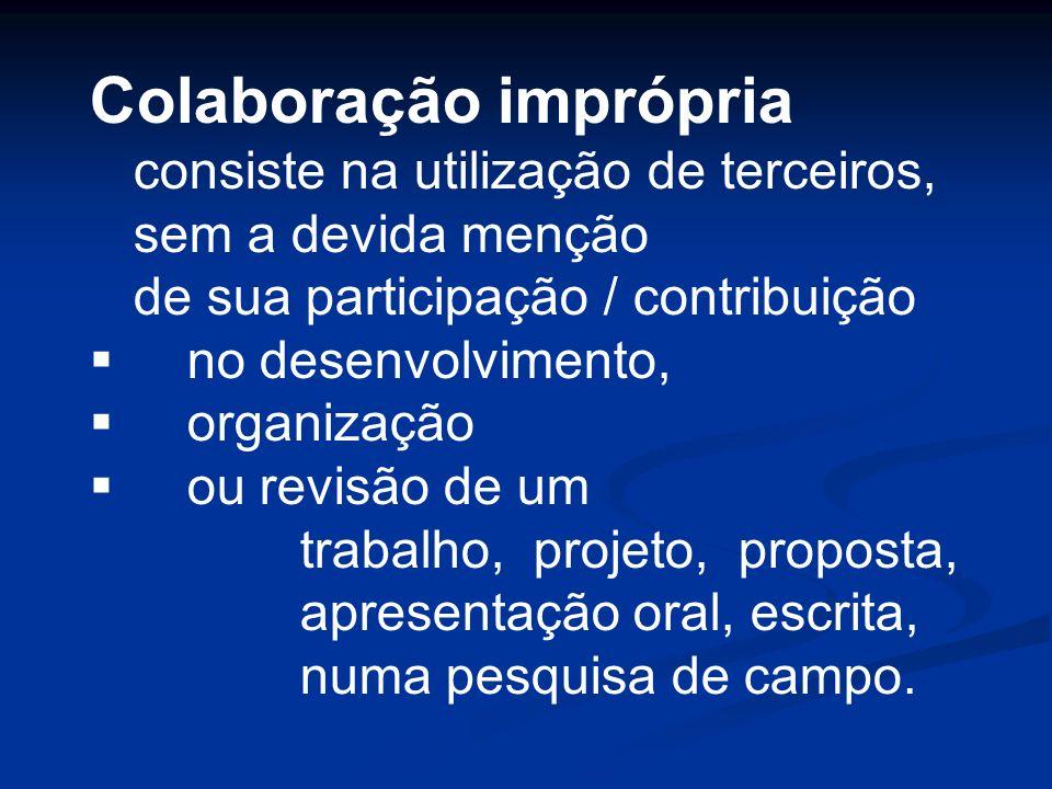 Colaboração imprópria consiste na utilização de terceiros, sem a devida menção de sua participação / contribuição no desenvolvimento, organização ou r