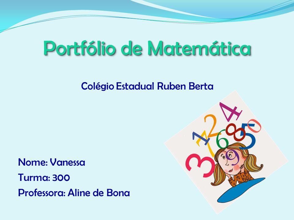 Portfólio de Matemática Colégio Estadual Ruben Berta Nome: Vanessa Turma: 300 Professora: Aline de Bona