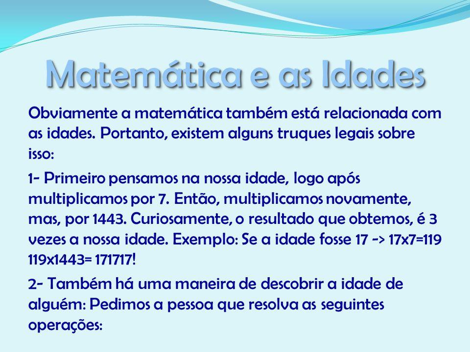 Matemática e as Idades Obviamente a matemática também está relacionada com as idades. Portanto, existem alguns truques legais sobre isso: 1- Primeiro