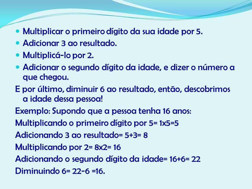 Multiplicar o primeiro dígito da sua idade por 5. Adicionar 3 ao resultado. Multiplicá-lo por 2. Adicionar o segundo dígito da idade, e dizer o número
