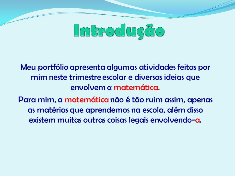 Meu portfólio apresenta algumas atividades feitas por mim neste trimestre escolar e diversas ideias que envolvem a matemática. Para mim, a matemática